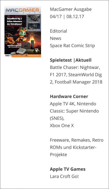 MacGamer Ausgabe 04/17 | 08.12.17  EditorialNews Space Rat Comic Strip  Spieletest |AktuellBattle Chaser: Nightwar, F1 2017, SteamWorld Dig 2, Football Manager 2018  Hardware CornerApple TV 4K, Nintendo Classic: Super Nintendo (SNES), Xbox One X  Freeware, Remakes, Retro ROMs und Kickstarter-ProjekteApple TV GamesLara Croft Go!