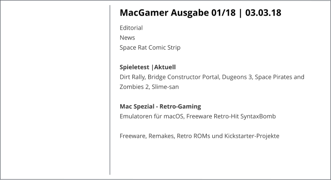 MacGamer Ausgabe 01/18 | 03.03.18 EditorialNews Space Rat Comic Strip  Spieletest |AktuellDirt Rally, Bridge Constructor Portal, Dugeons 3, Space Pirates and Zombies 2, Slime-san Mac Spezial - Retro-GamingEmulatoren für macOS, Freeware Retro-Hit SyntaxBomb  Freeware, Remakes, Retro ROMs und Kickstarter-Projekte